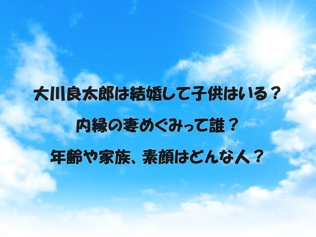 大川良太郎は結婚して子供はいる?内縁の妻めぐみって誰?年齢や家族、素顔はどんな人?