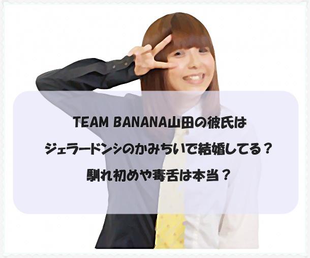TEAM BANANA山田の彼氏はジェラードンシのかみちいで結婚してる?馴れ初めや毒舌は本当?