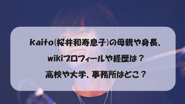 kaito(桜井和寿息子)の母親や身長、wikiプロフィールや経歴は?高校や大学、事務所はどこ?