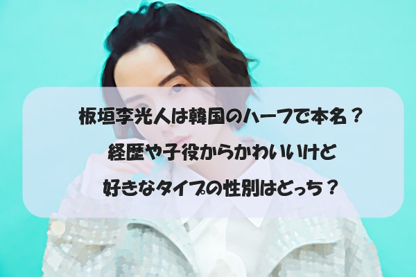 板垣李光人は韓国のハーフで本名?経歴や子役からかわいいけど好きなタイプの性別はどっち?