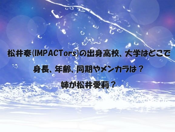 松井奏(IMPACTors)の出身高校、大学はどこで身長、年齢、同期やメンカラは?姉が松井愛莉?