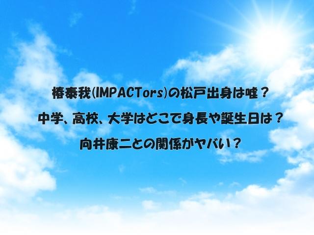 椿泰我(IMPACTors)の松戸出身は嘘?中学、高校、大学はどこで身長や誕生日は?向井康二との関係がヤバい?