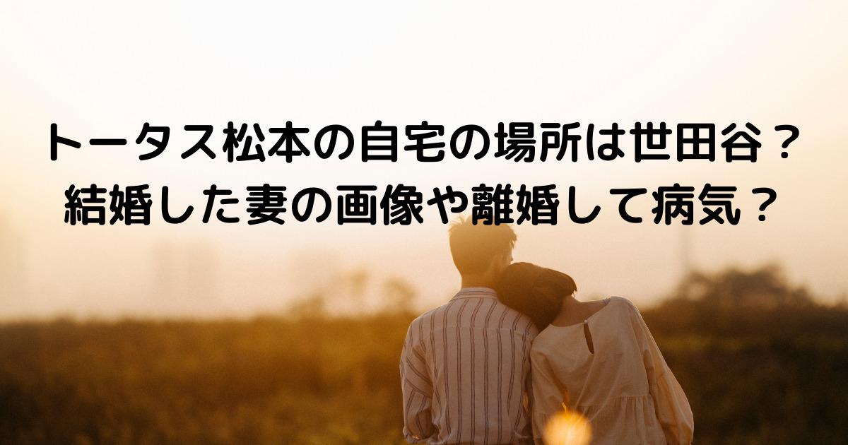 トータス松本の自宅の場所は世田谷?結婚した妻の画像や離婚して病気?