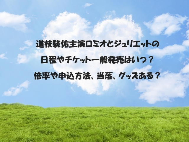 道枝駿佑主演ロミオとジュリエットの日程やチケット一般発売はいつ?倍率や申込方法、当落、グッズある?