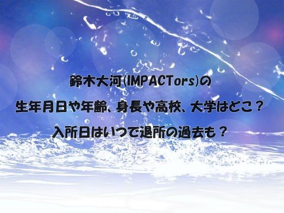 鈴木大河(IMPACTors)の生年月日や年齢、身長や高校、大学はどこ?入所日はいつで退所の過去も?