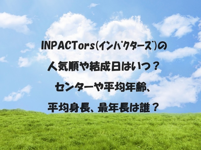 INPACTors(インパクターズ)の人気順や結成日はいつ?センターや平均年齢、平均身長、最年長は誰?
