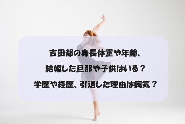 吉田都の身長体重や年齢、結婚した旦那や子供はいる?学歴や経歴、引退した理由は病気?