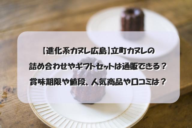 【進化系カヌレ広島】立町カヌレの詰め合わせやギフトセットは通販できる?賞味期限や値段、人気商品や口コミは?