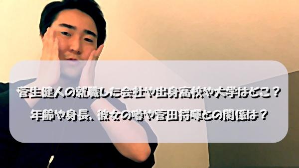 菅生健人の就職した会社や出身高校や大学はどこ?年齢や身長、彼女の噂や菅田将暉との関係は?
