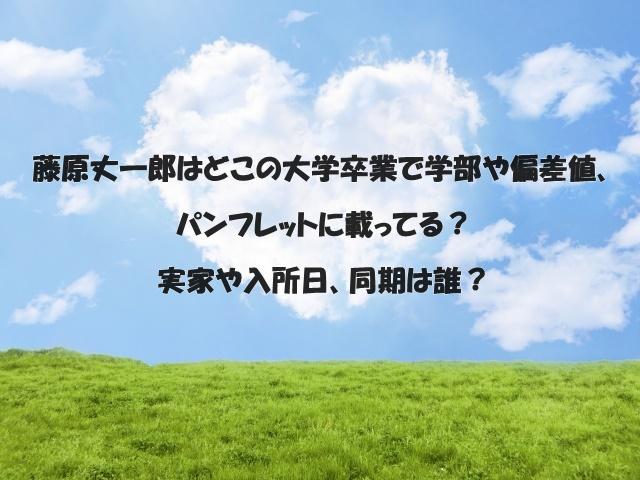 藤原丈一郎はどこの大学卒業で学部や偏差値、パンフレットに載ってる?実家や入所日、同期は誰?