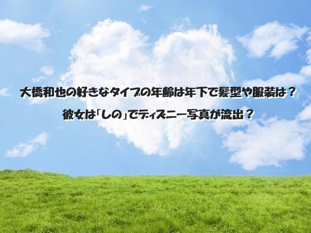 大橋和也の好きなタイプの年齢は年下で髪型や服装は?彼女は「しの」でディズニー写真が流出?