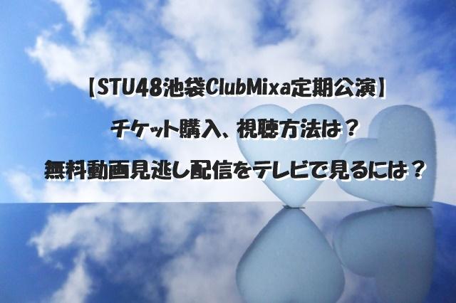 【STU48池袋ClubMixa定期公演】チケット購入、視聴方法は?無料動画見逃し配信をテレビで見るには?