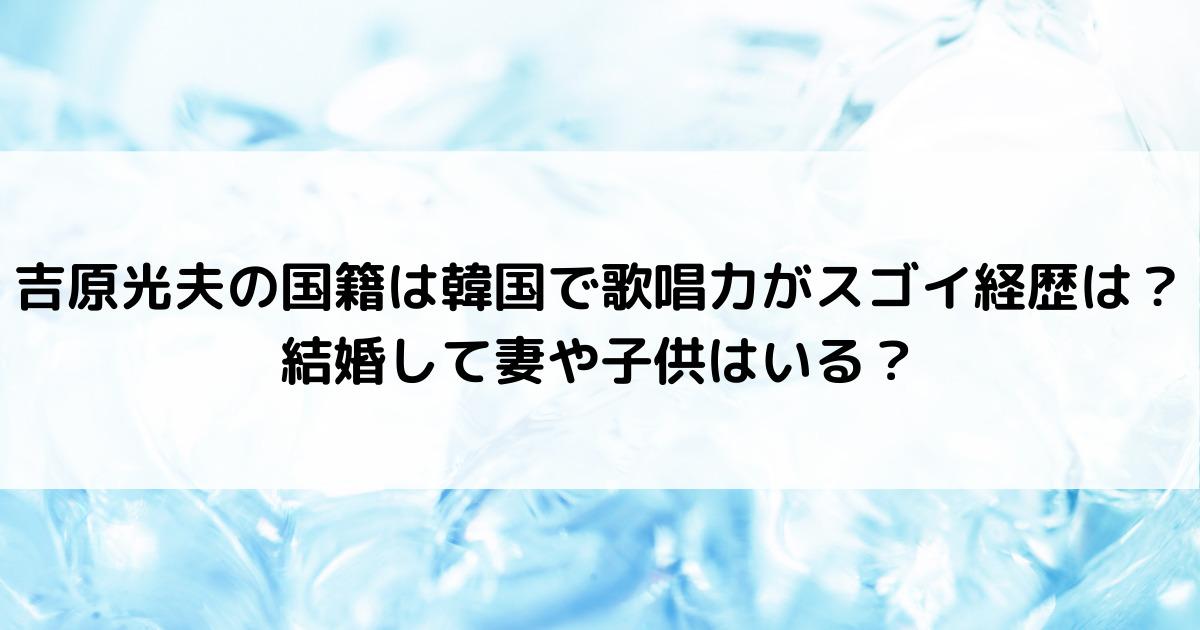 吉原光夫の国籍は韓国で歌唱力がスゴイ経歴は?結婚して妻や子供はいる?