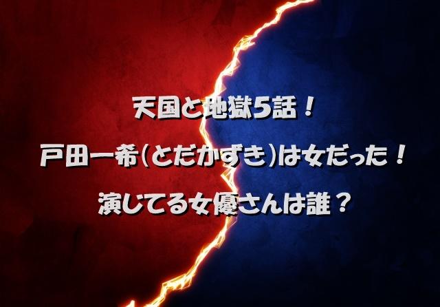 天国と地獄5話!戸田一希(とだかずき)は女だった!演じてる女優さんは誰?