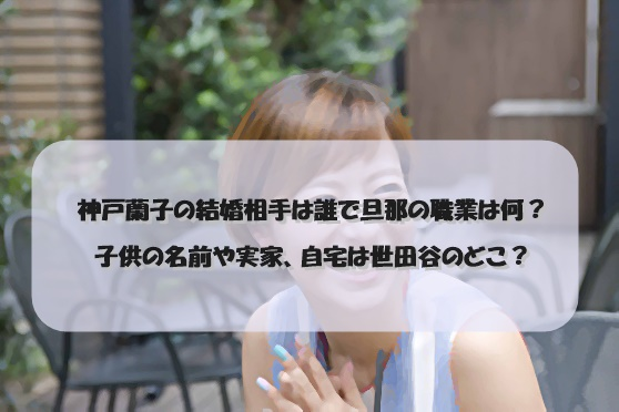 神戸蘭子の結婚相手は誰で旦那の職業は何?子供の名前や実家、自宅は世田谷のどこ?