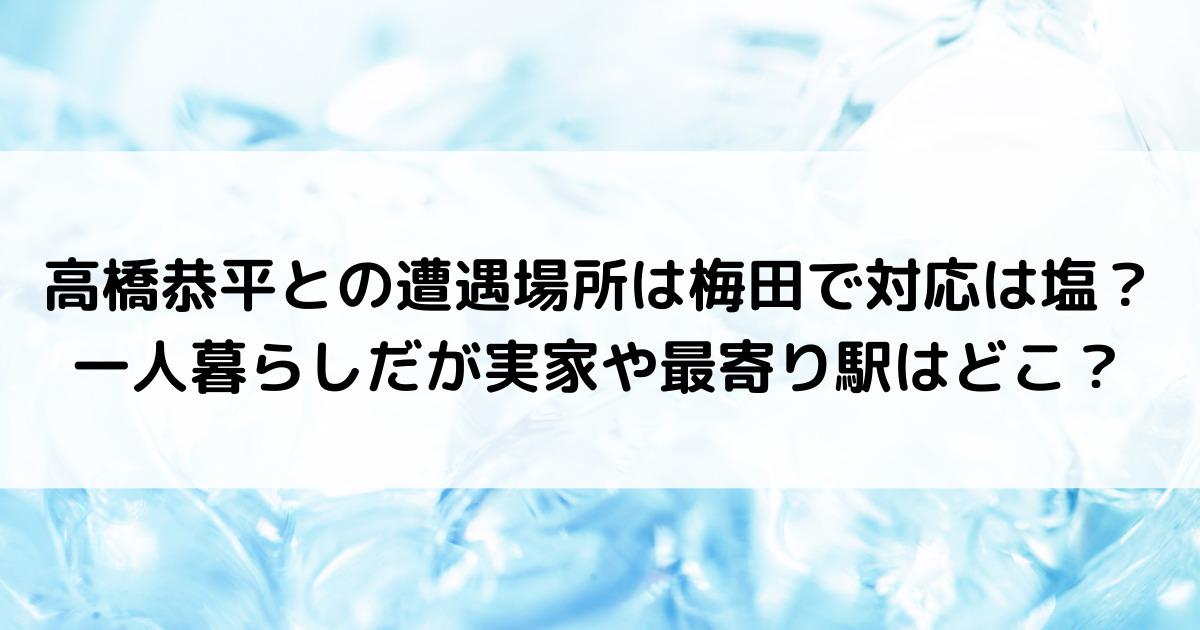 高橋恭平との遭遇場所は梅田で対応は塩?一人暮らしだが実家や最寄り駅はどこ?
