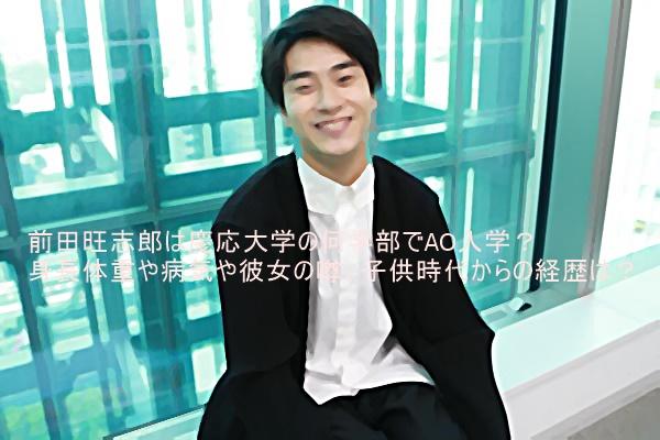 前田旺志郎は慶応大学の何学部でAO入学?身長体重や病気や彼女の噂、子供時代からの経歴は?