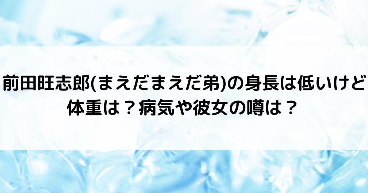 前田旺志郎(まえだまえだ弟)の身長は低いけど体重は?病気や彼女の噂は?