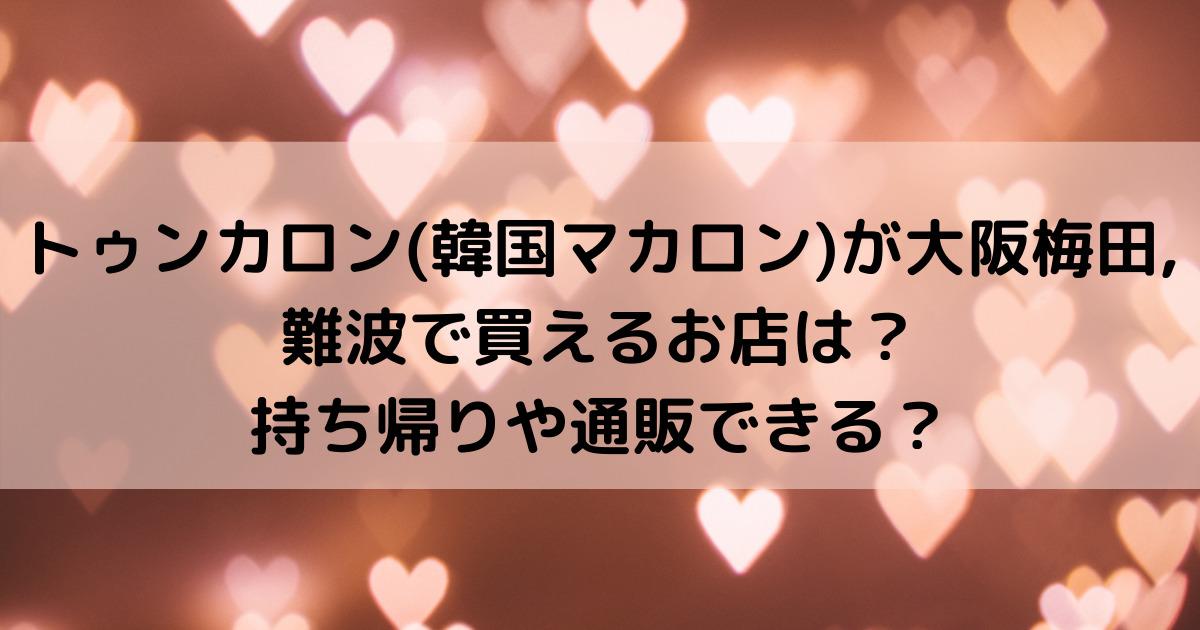 トゥンカロン(韓国マカロン)が大阪梅田,難波で買えるお店は?持ち帰りや通販できる?