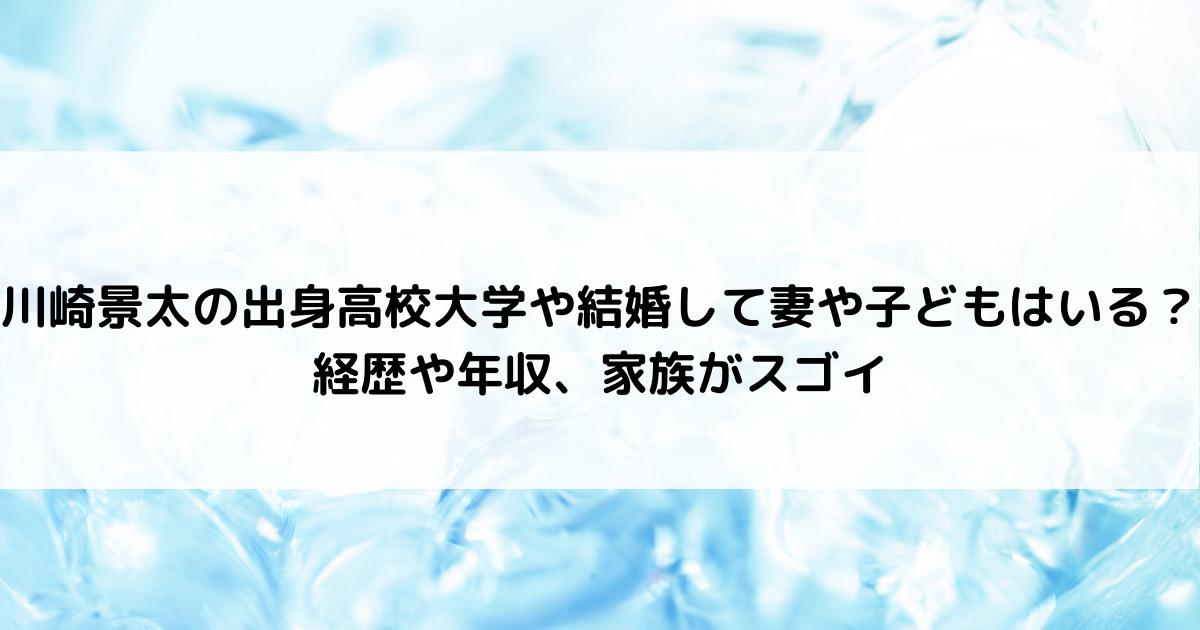川崎景太の出身高校大学や結婚して妻や子どもはいる?経歴や年収、家族がスゴイ