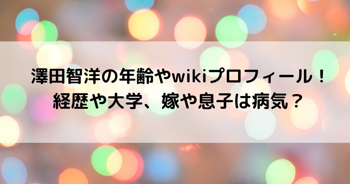 澤田智洋の年齢やwikiプロフィール!経歴や大学、嫁や息子は病気?