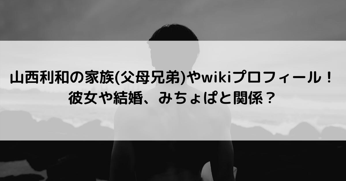山西利和の家族(父母兄弟)や経歴、京大の学部は?彼女や結婚、みちょぱと関係?