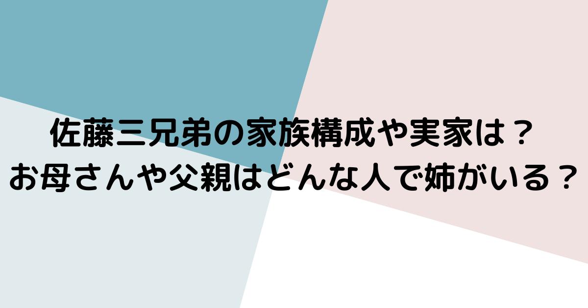 佐藤三兄弟の家族構成や実家は?お母さんや父親はどんな人で姉がいる?