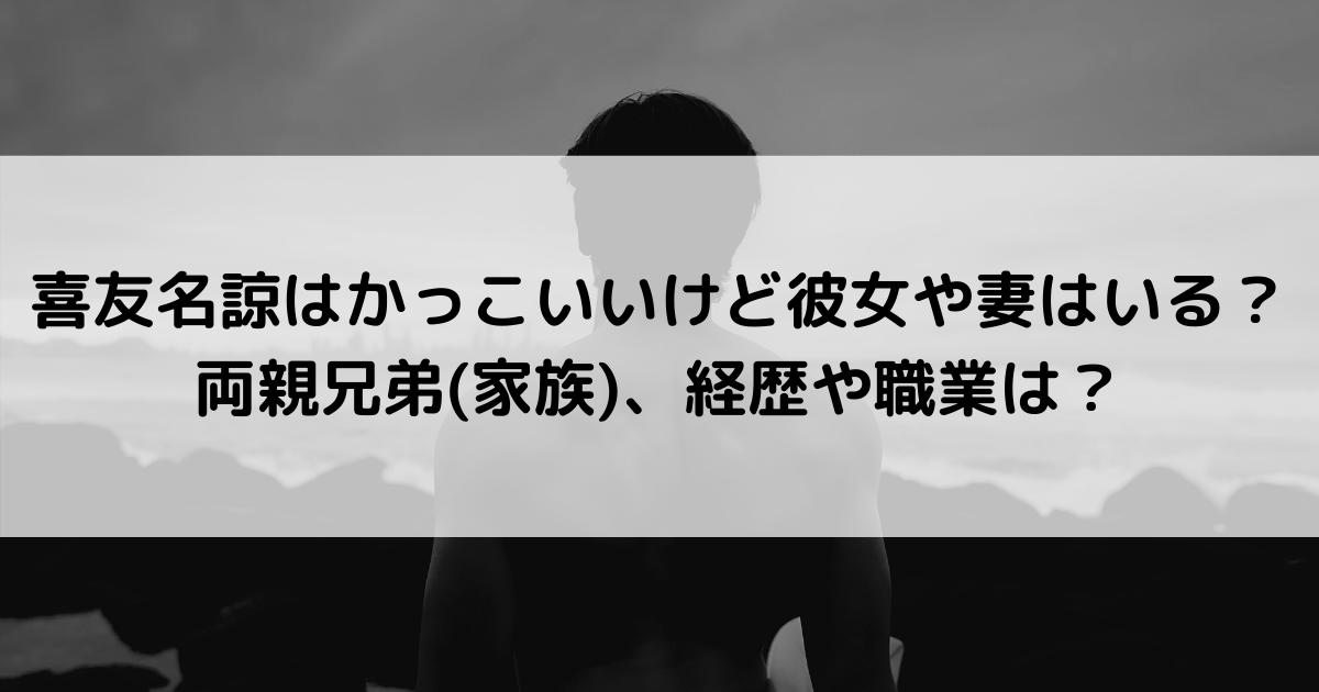 喜友名諒はかっこいいけど彼女や妻はいる?両親兄弟(家族)、経歴や職業は?