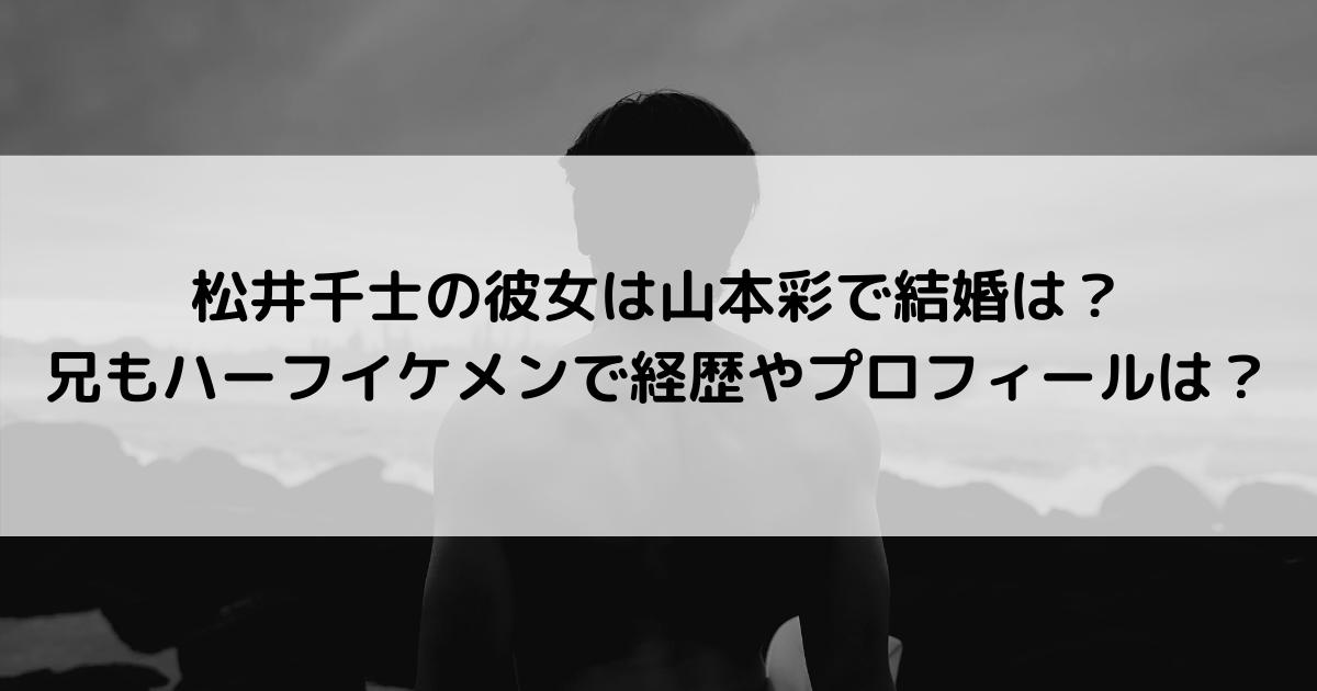 松井千士の彼女は山本彩で結婚は?兄もハーフイケメンで経歴やプロフィールは?