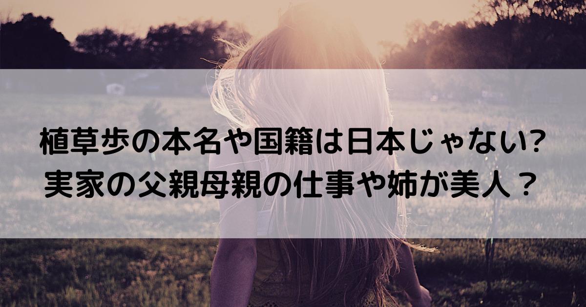 植草歩の本名や国籍は日本じゃない?実家の父親母親の仕事や姉が美人?