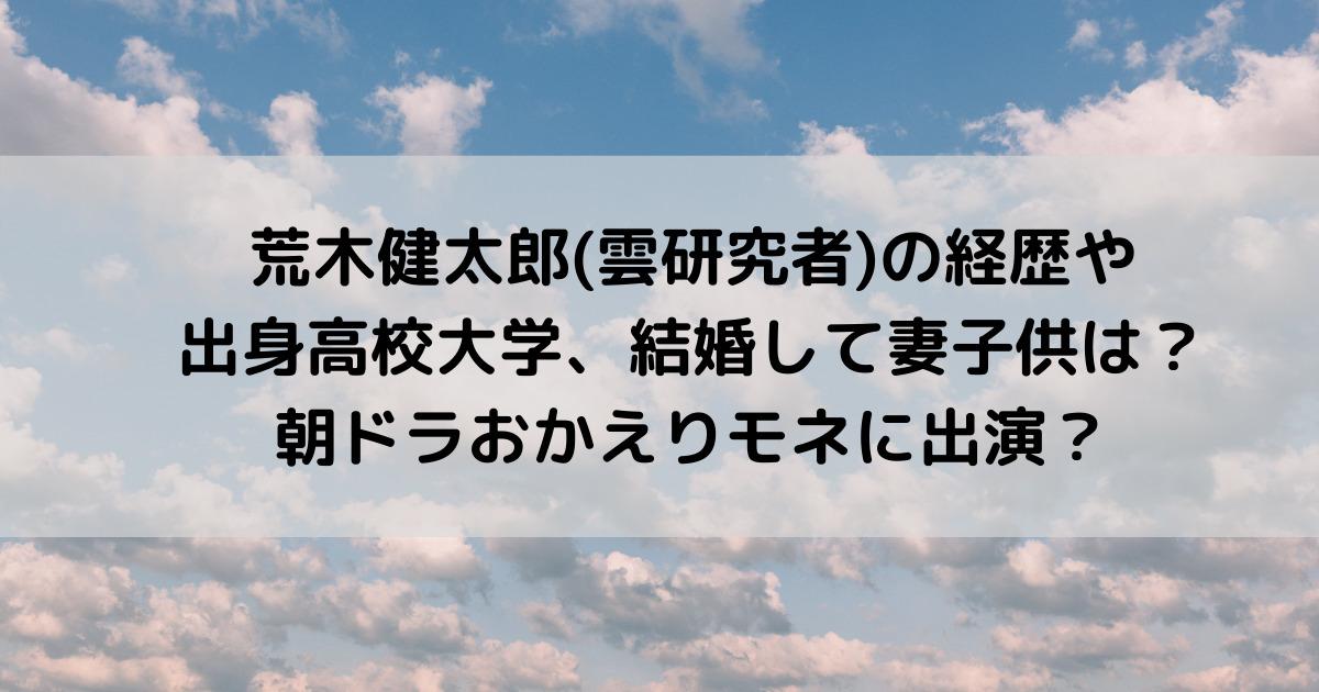 荒木健太郎(雲研究者)の経歴や出身高校大学、結婚して妻子供は?朝ドラおかえりモネに出演?