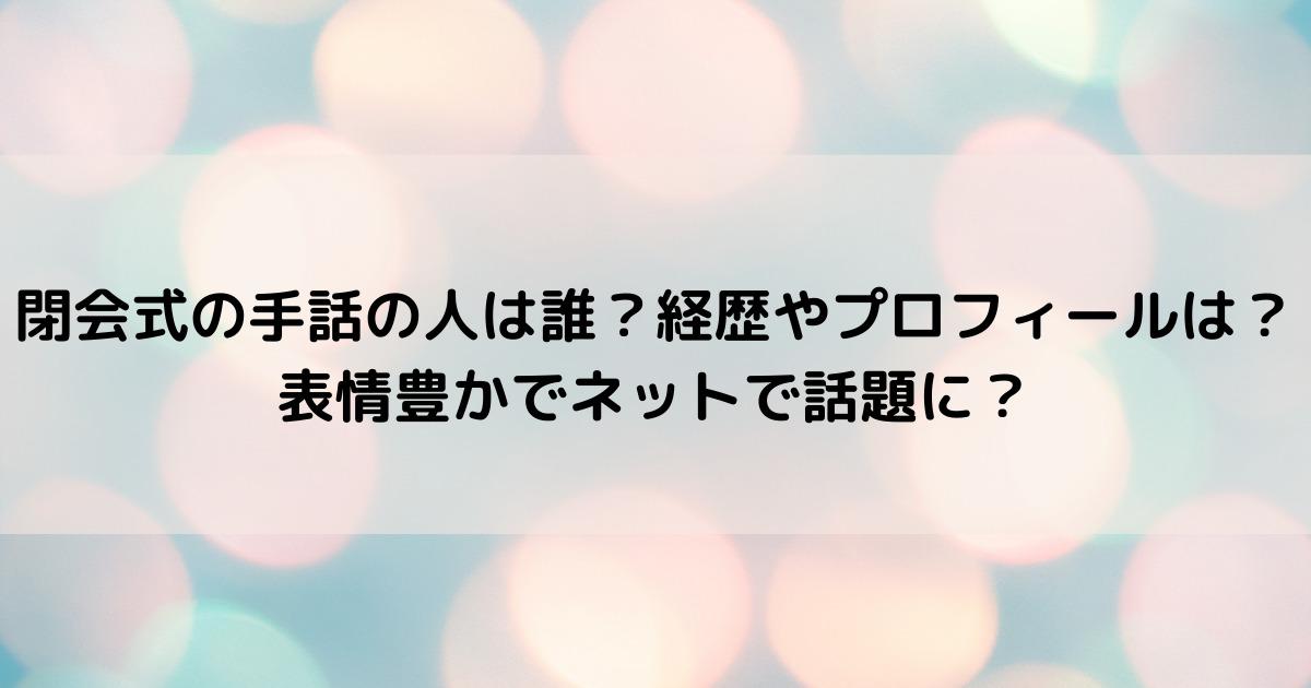 閉会式の手話の人は寺澤英弥、戸田康之、野口岳史!経歴やプロフィールは?