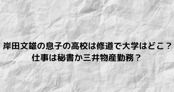 岸田文雄の息子の高校は修道で大学はどこ?