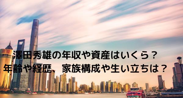 澤田秀雄の年収や資産はいくら?